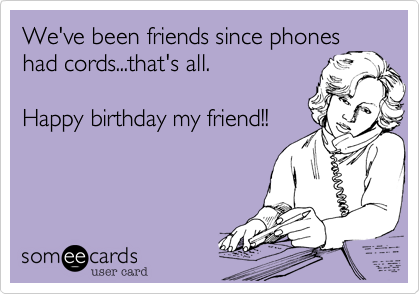 We've been friends since phoneshad cords...that's all. Happy birthday my friend!!