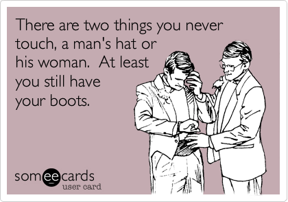 There are two things you never touch, a man's hat orhis woman.  At leastyou still haveyour boots.