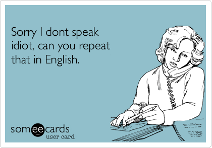 Sorry I dont speakidiot, can you repeatthat in English.