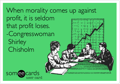 When morality comes up against profit, it is seldom 