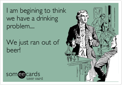 I am begining to thinkwe have a drinkingproblem....We just ran out ofbeer!