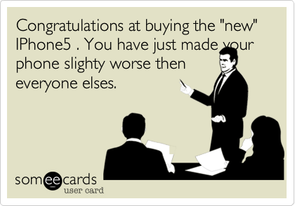 "Congratulations at buying the ""new"" IPhone5 . You have just made your
