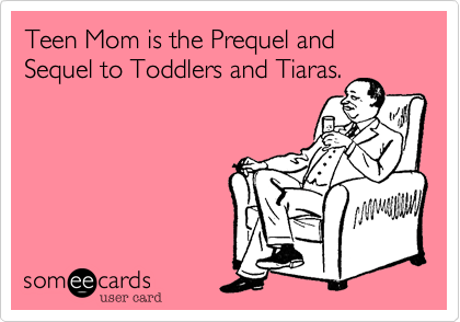 Teen Mom is the Prequel and Sequel to Toddlers and Tiaras.