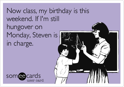 Now class, my birthday is this weekend. If I'm still