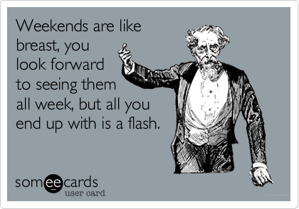 Weekends are like