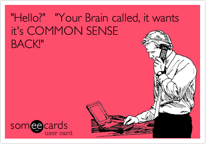 """Hello?""   ""Your Brain called, it wants it's COMMON SENSEBACK!"""