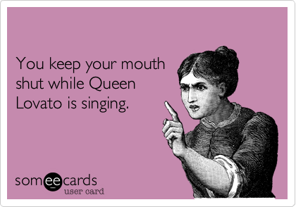 You keep your mouthshut while QueenLovato is singing.