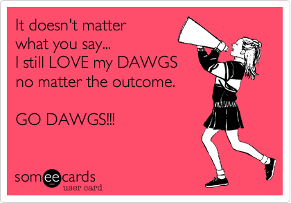 It doesn't matter what you say...I still LOVE my DAWGSno matter the outcome.GO DAWGS!!!