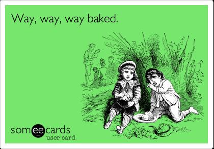 Way, way, way baked.