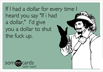 """If I had a dollar for every time Iheard you say """"If i hada dollar,""""  I'd giveyou a dollar to shutthe fuck up."""