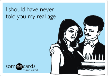 I should have nevertold you my real age