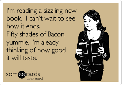 I'm reading a sizzling newbook.  I can't wait to seehow it ends.Fifty shades of Bacon,yummie, i'm aleadythinking of how goodit will taste.
