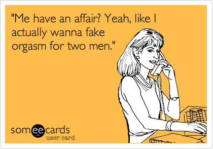 """Me have an affair? Yeah, like I actually wanna fake