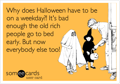 Why does Halloween have to be on a weekday?! It's badenough the old richpeople go to bedearly. But noweverybody else too!