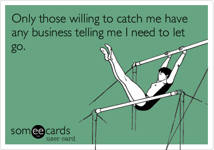 Only those willing to catch me have any business telling me I need to let go.