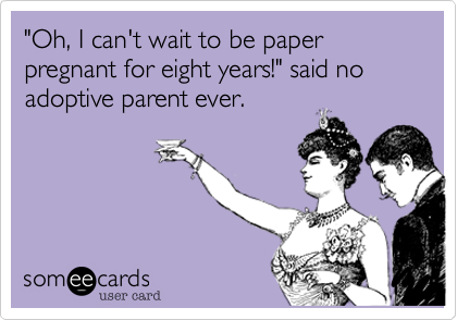 """Oh, I can't wait to be paper pregnant for eight years!"" said no adoptive parent ever."