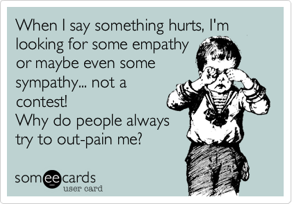 When I say something hurts, I'm looking for some empathyor maybe even somesympathy... not acontest!  Why do people always try to out-pain me?