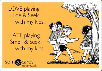 I LOVE playing   Hide & Seek      with my kids...I HATE playing    Smell & Seek      with my kids...