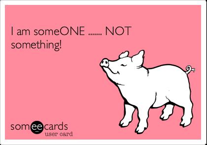 I am someONE ....... NOT something!