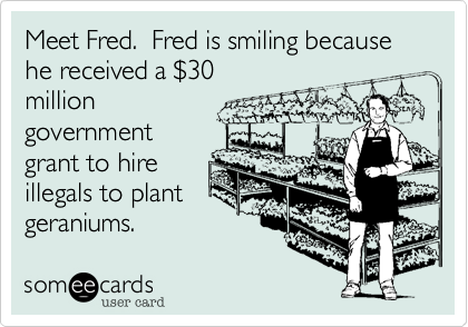 Meet Fred.  Fred is smiling because he received a $30milliongovernmentgrant to hire illegals to plantgeraniums.