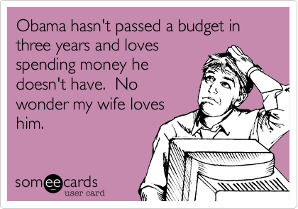 Obama hasn't passed a budget in three years and loves