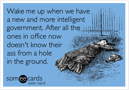 Wake me up when we havea new and more intelligent government. After all theones in office nowdoesn't know theirass from a holein the ground.