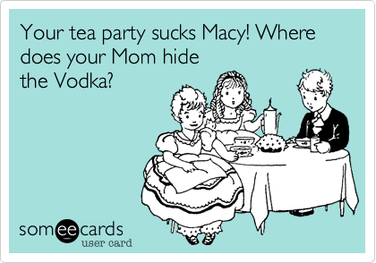 Your tea party sucks Macy! Where does your Mom hide