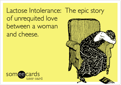 Lactose Intolerance:  The epic story of unrequited love