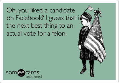 Oh, you liked a candidateon Facebook? I guess that isthe next best thing to an actual vote for a felon.