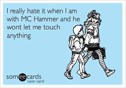 I really hate it when I am
