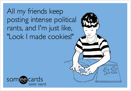 """All my friends keepposting intense politicalrants, and I'm just like,""""Look I made cookies!"""""""