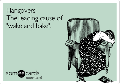"""Hangovers:The leading cause of""""wake and bake""""."""