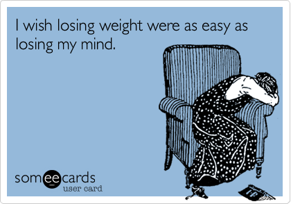 I wish losing weight were as easy as losing my mind.