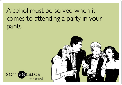 Alcohol must be served when it comes to attending a party in your pants.
