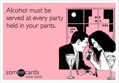 Alcohol must beserved at every partyheld in your pants.