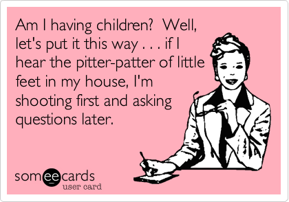 Am I having children?  Well,let's put it this way . . . if Ihear the pitter-patter of littlefeet in my house, I'mshooting first and askingquestions later.