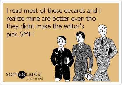 I read most of these eecards and I realize mine are better even tho they didnt make the editor'spick. SMH