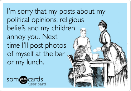 I'm sorry that my posts about my political opinions, religious