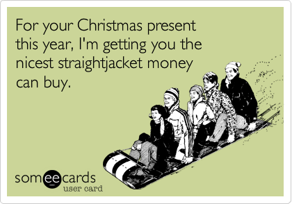 For your Christmas present this year, I'm getting you the nicest straightjacket money can buy.