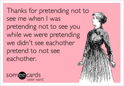Thanks for pretending not tosee me when I waspretending not to see you while we were pretendingwe didn't see eachotherpretend to not seeeachother.
