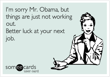 I'm sorry Mr. Obama, butthings are just not workingout. Better luck at your nextjob.