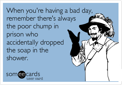 When you're having a bad day,remember there's alwaysthe poor chump inprison whoaccidentally droppedthe soap in theshower.
