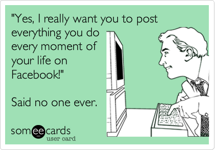 """""""Yes, I really want you to post everything you doevery moment ofyour life onFacebook!"""" Said no one ever."""
