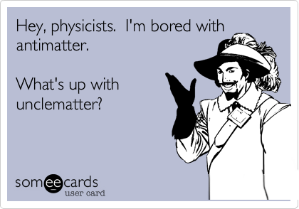 Hey, physicists.  I'm bored withantimatter.What's up withunclematter?