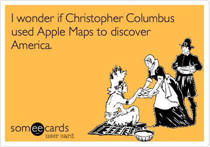 I wonder if Christopher Columbus used Apple Maps to discover America.
