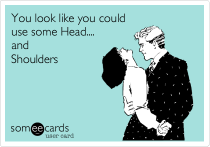 You look like you coulduse some Head....andShoulders