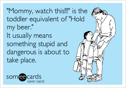 mommy watch this is the toddler equivalent of hold my beer