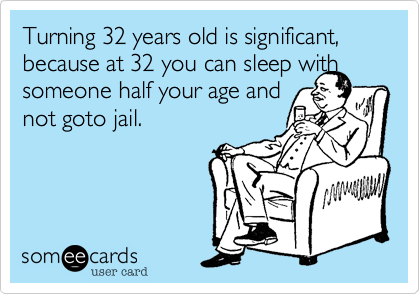 Turning 32 years old is significant, because at 32 you can sleep with someone half your age and 