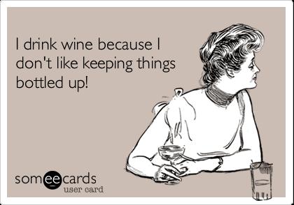I drink wine because Idon't like keeping thingsbottled up!