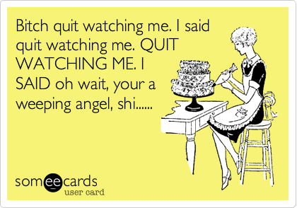 Bitch quit watching me. I saidquit watching me. QUITWATCHING ME. ISAID oh wait, your aweeping angel, shi......